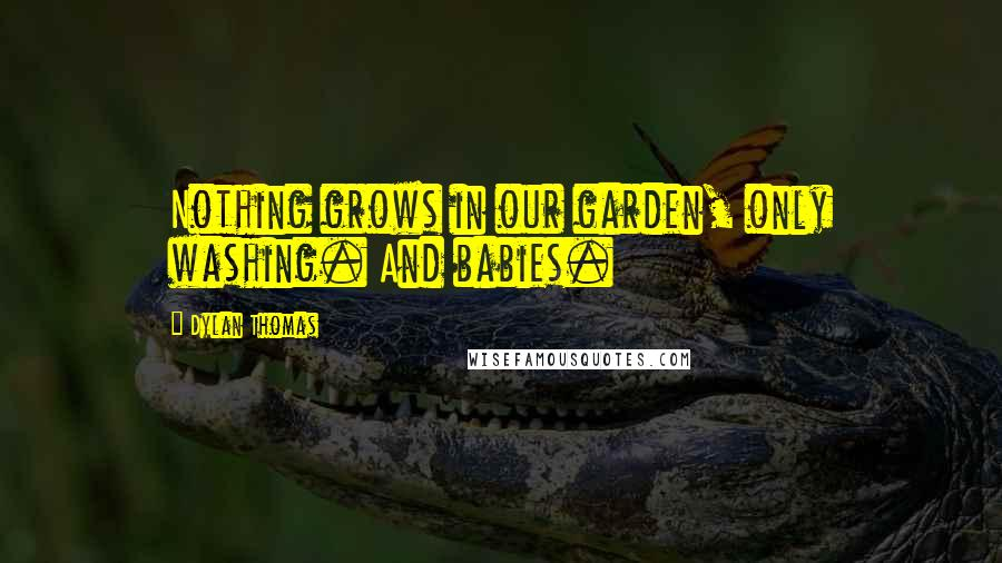 Dylan Thomas quotes: Nothing grows in our garden, only washing. And babies.