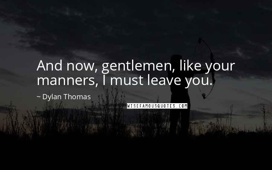 Dylan Thomas quotes: And now, gentlemen, like your manners, I must leave you.