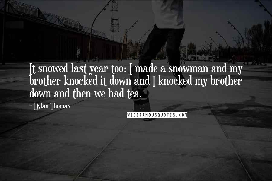 Dylan Thomas quotes: It snowed last year too: I made a snowman and my brother knocked it down and I knocked my brother down and then we had tea.