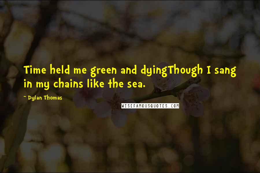 Dylan Thomas quotes: Time held me green and dyingThough I sang in my chains like the sea.