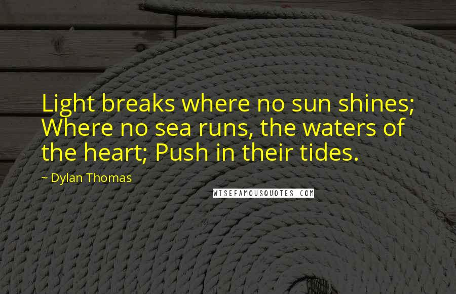Dylan Thomas quotes: Light breaks where no sun shines; Where no sea runs, the waters of the heart; Push in their tides.