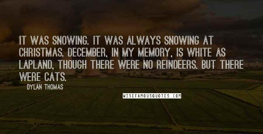 Dylan Thomas quotes: It was snowing. It was always snowing at Christmas. December, in my memory, is white as Lapland, though there were no reindeers. But there were cats.