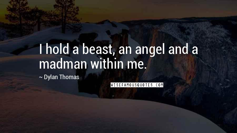 Dylan Thomas quotes: I hold a beast, an angel and a madman within me.