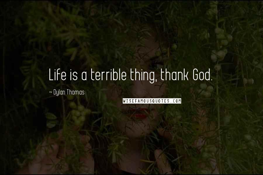 Dylan Thomas quotes: Life is a terrible thing, thank God.