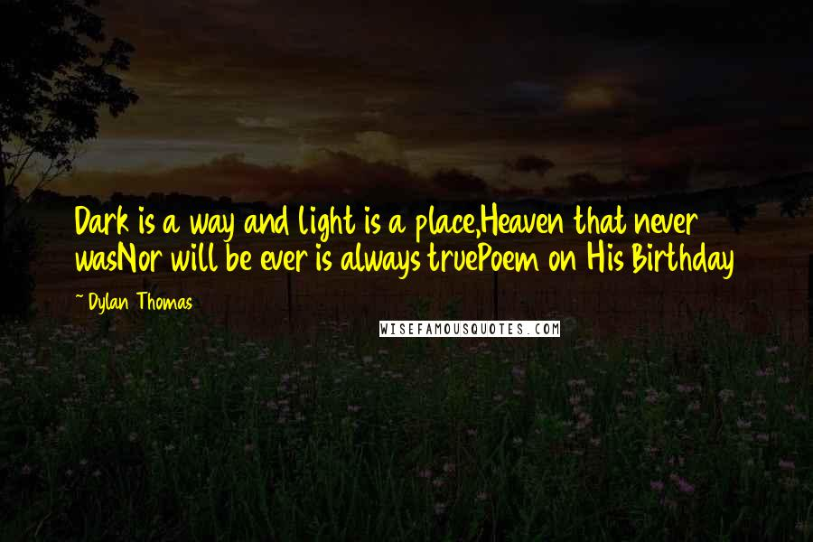 Dylan Thomas quotes: Dark is a way and light is a place,Heaven that never wasNor will be ever is always truePoem on His Birthday