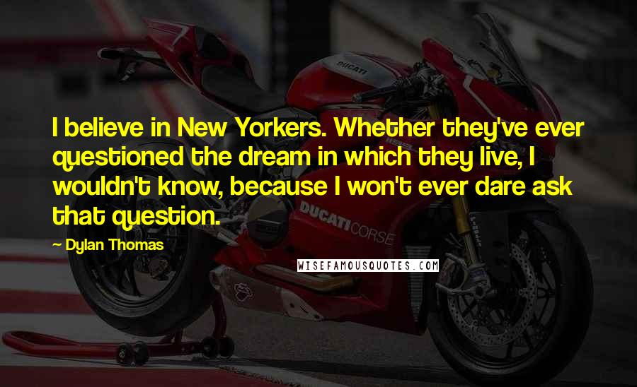 Dylan Thomas quotes: I believe in New Yorkers. Whether they've ever questioned the dream in which they live, I wouldn't know, because I won't ever dare ask that question.