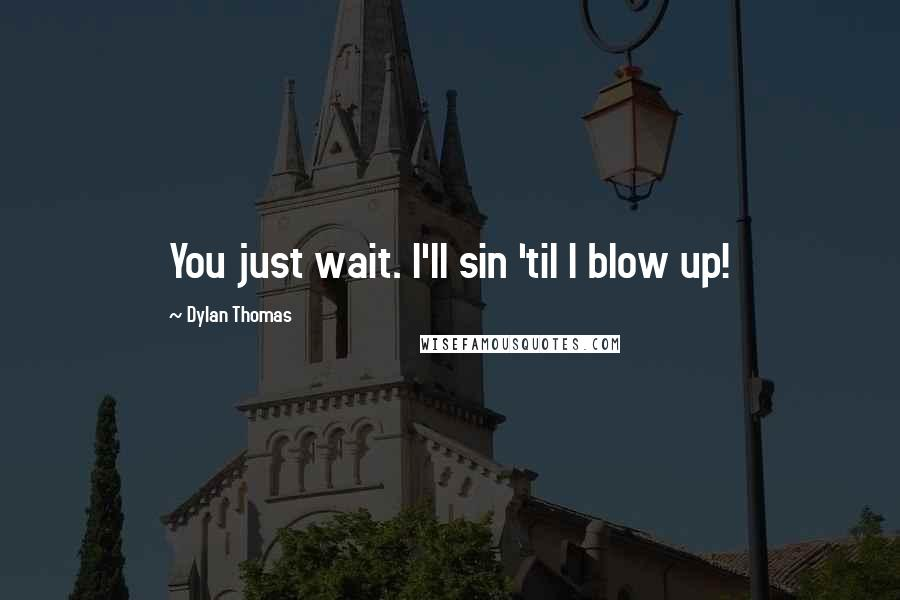 Dylan Thomas quotes: You just wait. I'll sin 'til I blow up!
