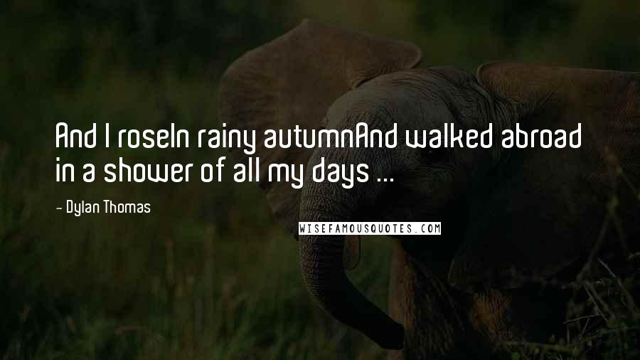 Dylan Thomas quotes: And I roseIn rainy autumnAnd walked abroad in a shower of all my days ...