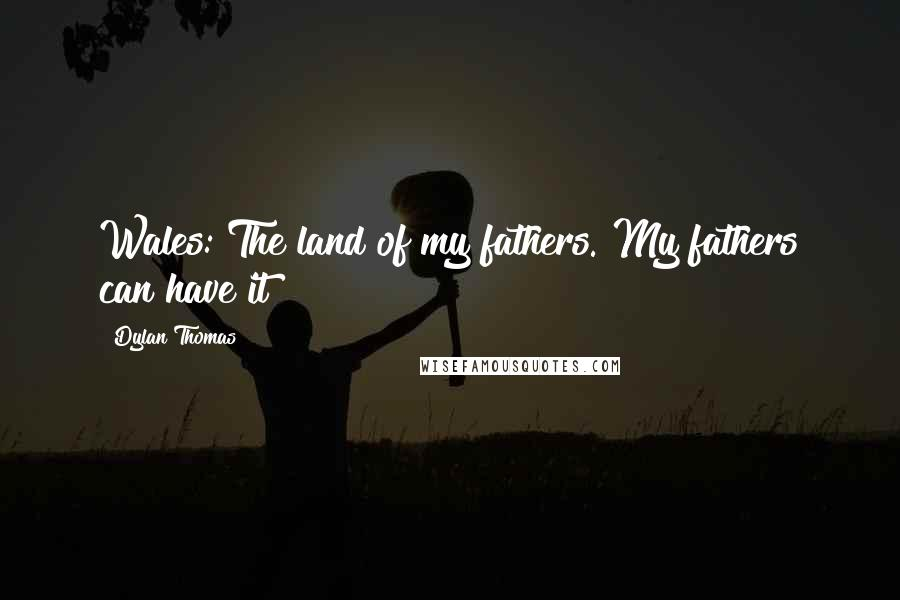 Dylan Thomas quotes: Wales: The land of my fathers. My fathers can have it!