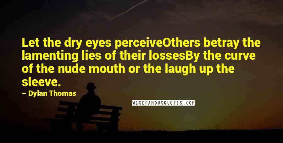 Dylan Thomas quotes: Let the dry eyes perceiveOthers betray the lamenting lies of their lossesBy the curve of the nude mouth or the laugh up the sleeve.