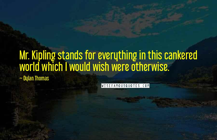 Dylan Thomas quotes: Mr. Kipling stands for everything in this cankered world which I would wish were otherwise.