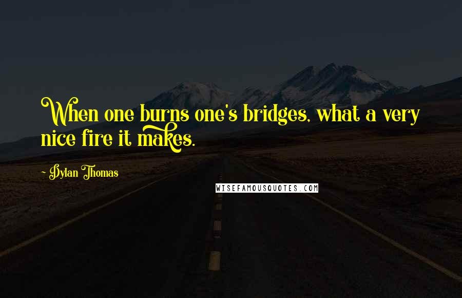 Dylan Thomas quotes: When one burns one's bridges, what a very nice fire it makes.