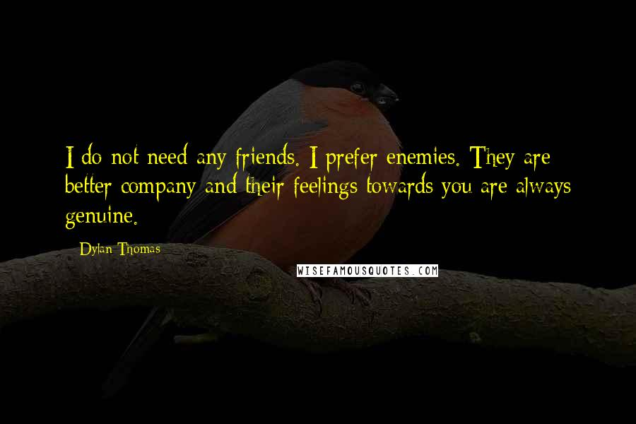 Dylan Thomas quotes: I do not need any friends. I prefer enemies. They are better company and their feelings towards you are always genuine.