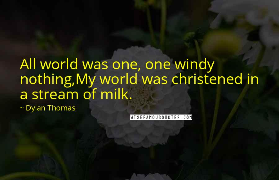 Dylan Thomas quotes: All world was one, one windy nothing,My world was christened in a stream of milk.