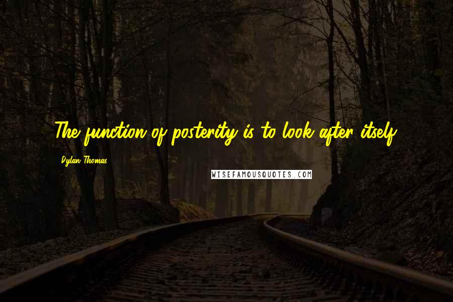 Dylan Thomas quotes: The function of posterity is to look after itself.