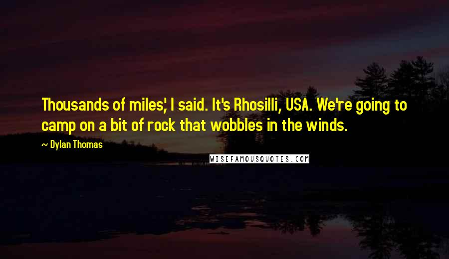 Dylan Thomas quotes: Thousands of miles,' I said. It's Rhosilli, USA. We're going to camp on a bit of rock that wobbles in the winds.