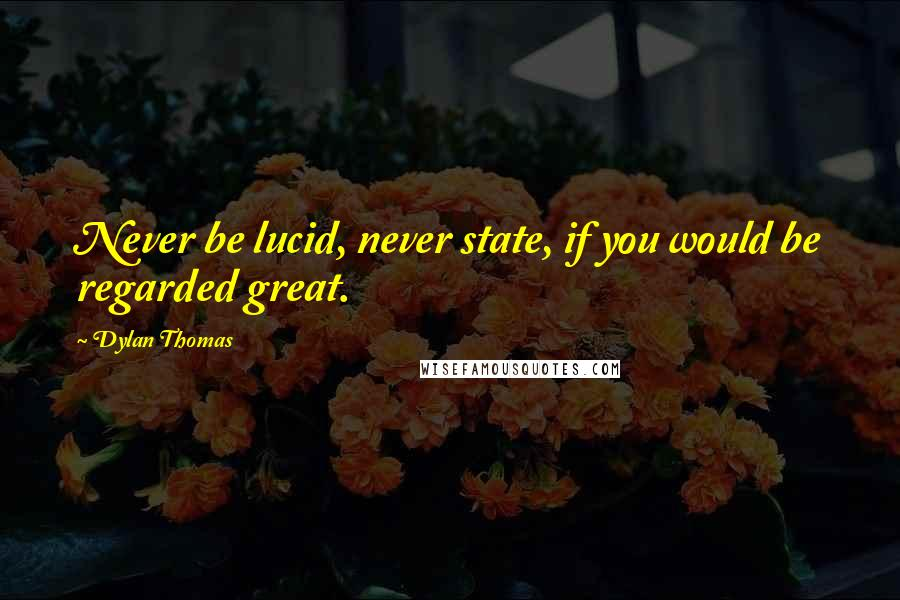 Dylan Thomas quotes: Never be lucid, never state, if you would be regarded great.