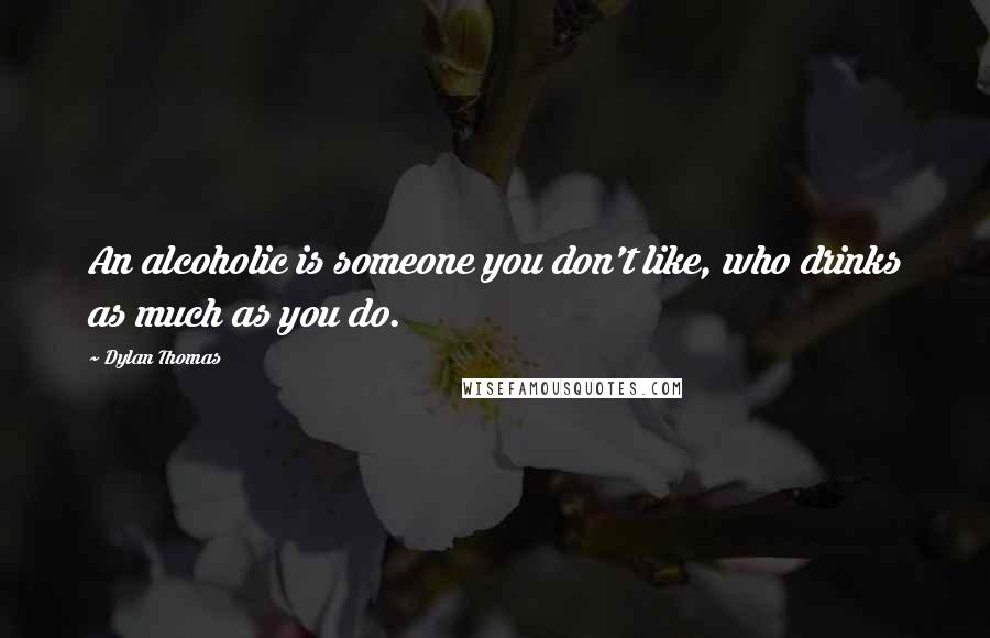 Dylan Thomas quotes: An alcoholic is someone you don't like, who drinks as much as you do.