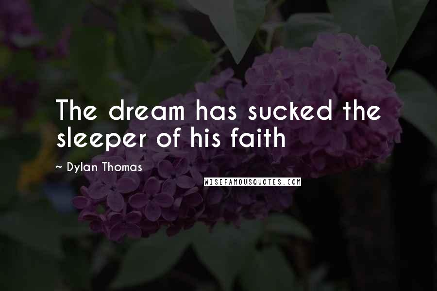 Dylan Thomas quotes: The dream has sucked the sleeper of his faith