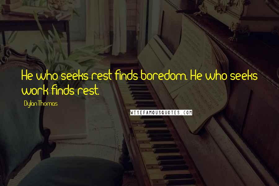 Dylan Thomas quotes: He who seeks rest finds boredom. He who seeks work finds rest.