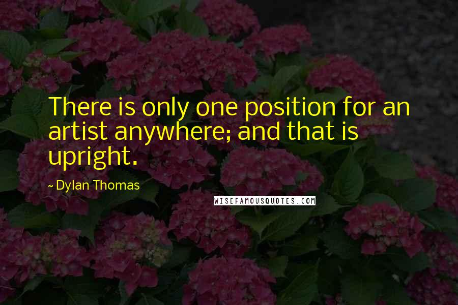Dylan Thomas quotes: There is only one position for an artist anywhere; and that is upright.