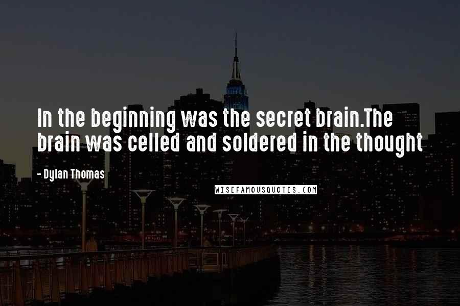 Dylan Thomas quotes: In the beginning was the secret brain.The brain was celled and soldered in the thought