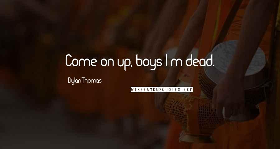 Dylan Thomas quotes: Come on up, boys-I'm dead.
