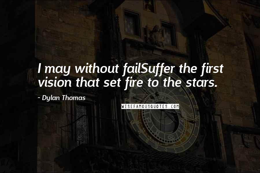 Dylan Thomas quotes: I may without failSuffer the first vision that set fire to the stars.