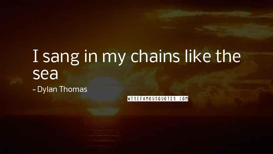 Dylan Thomas quotes: I sang in my chains like the sea