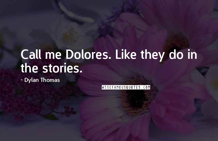 Dylan Thomas quotes: Call me Dolores. Like they do in the stories.