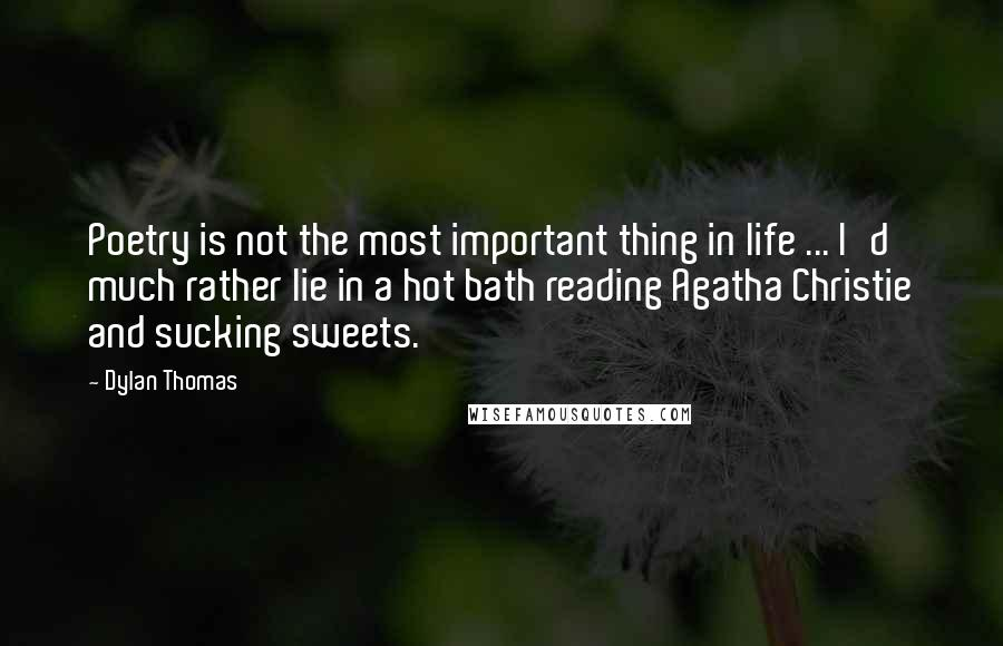 Dylan Thomas quotes: Poetry is not the most important thing in life ... I'd much rather lie in a hot bath reading Agatha Christie and sucking sweets.