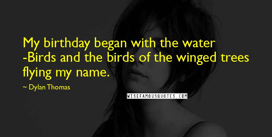 Dylan Thomas quotes: My birthday began with the water -Birds and the birds of the winged trees flying my name.