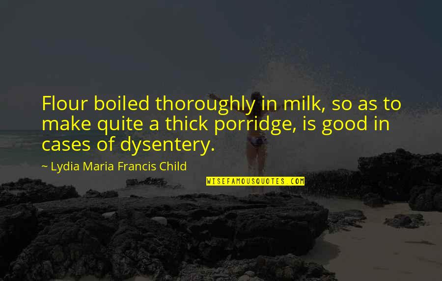 Dysentery Quotes By Lydia Maria Francis Child: Flour boiled thoroughly in milk, so as to