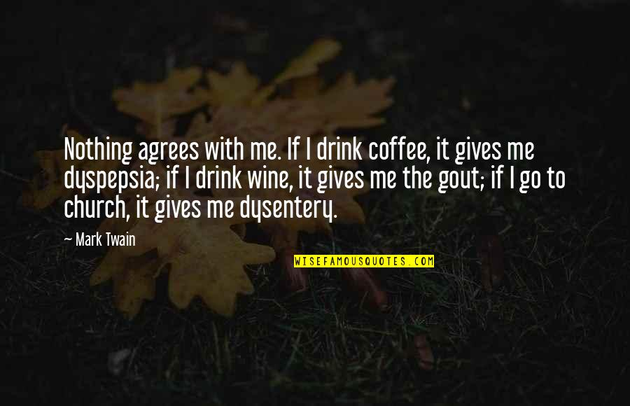 Dysentery Quotes By Mark Twain: Nothing agrees with me. If I drink coffee,