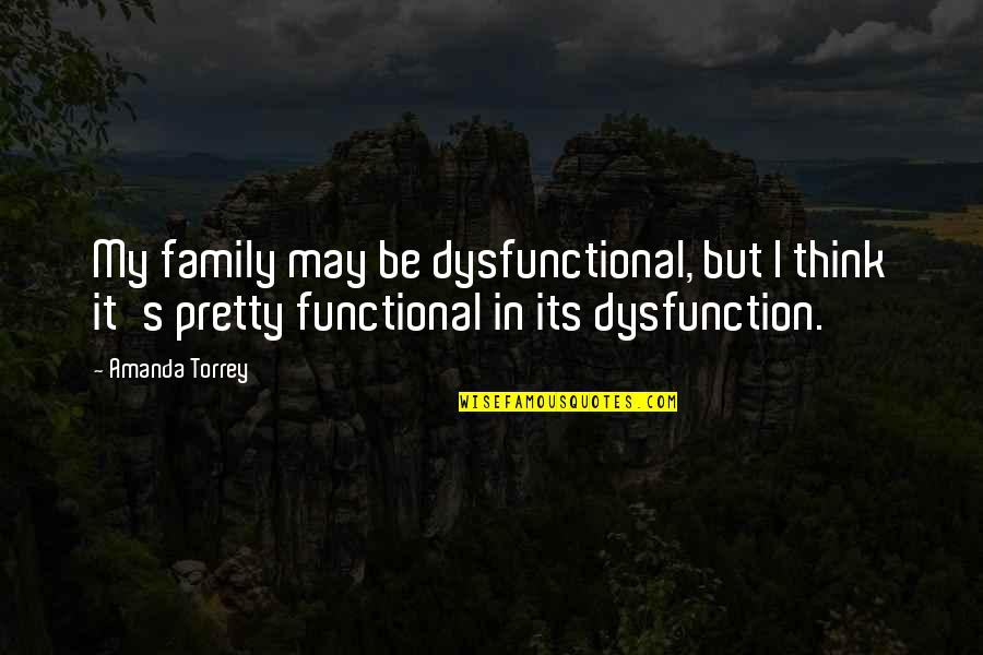 Dysfunctional Family Quotes By Amanda Torrey: My family may be dysfunctional, but I think