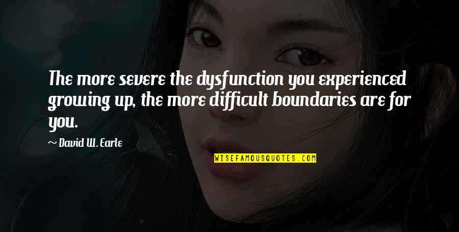 Dysfunctional Family Quotes By David W. Earle: The more severe the dysfunction you experienced growing