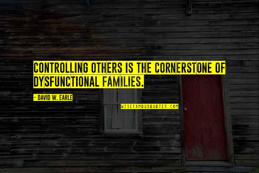 Dysfunctional Family Quotes By David W. Earle: Controlling others is the cornerstone of dysfunctional families.