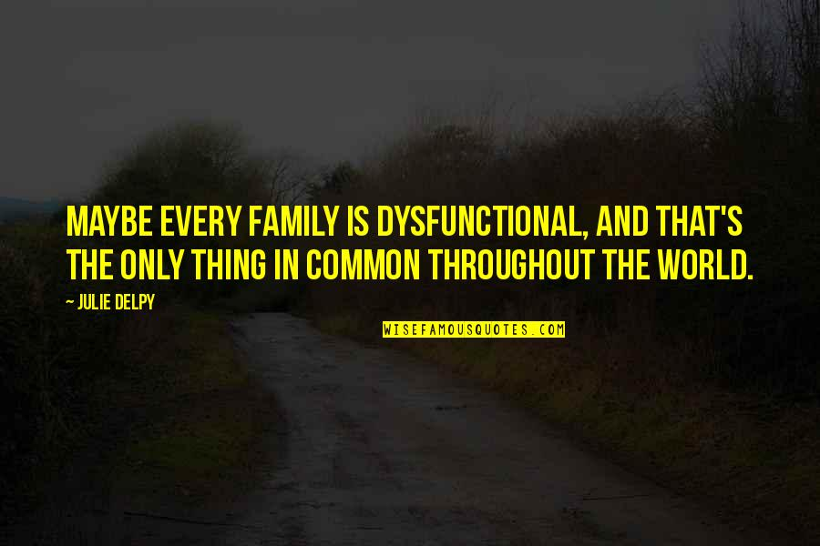 Dysfunctional Family Quotes By Julie Delpy: Maybe every family is dysfunctional, and that's the