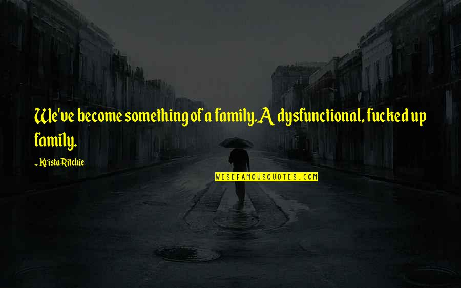 Dysfunctional Family Quotes By Krista Ritchie: We've become something of a family.A dysfunctional, fucked