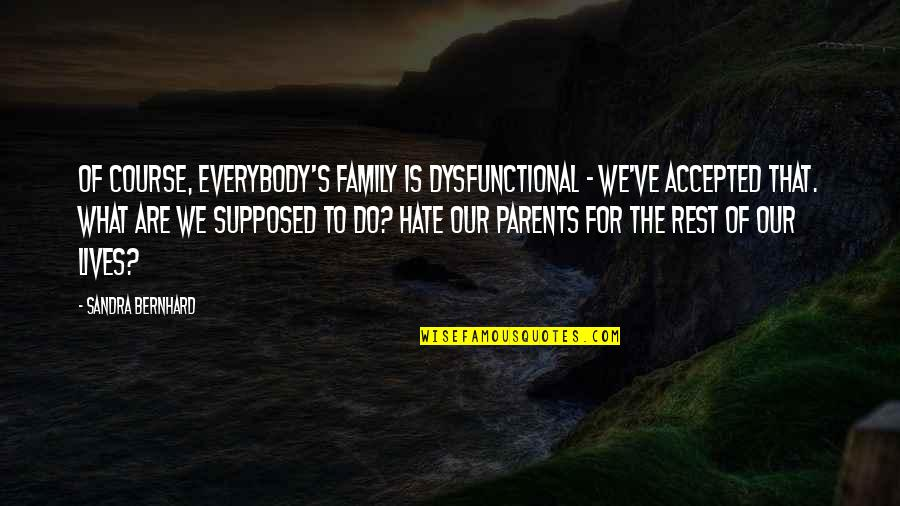 Dysfunctional Family Quotes By Sandra Bernhard: Of course, everybody's family is dysfunctional - we've