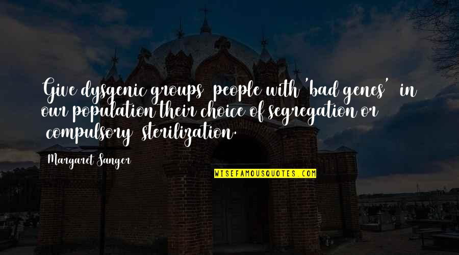 Dysgenic Quotes By Margaret Sanger: Give dysgenic groups [people with 'bad genes'] in