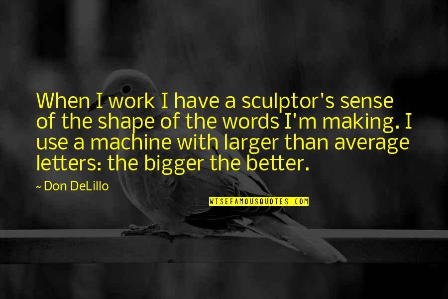 Dysrationalia Quotes By Don DeLillo: When I work I have a sculptor's sense