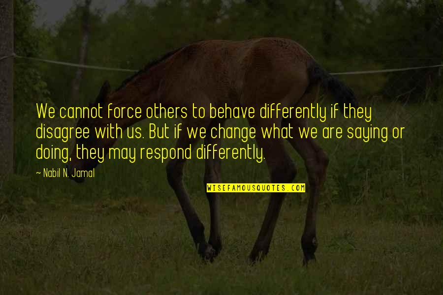 Dysrationalia Quotes By Nabil N. Jamal: We cannot force others to behave differently if