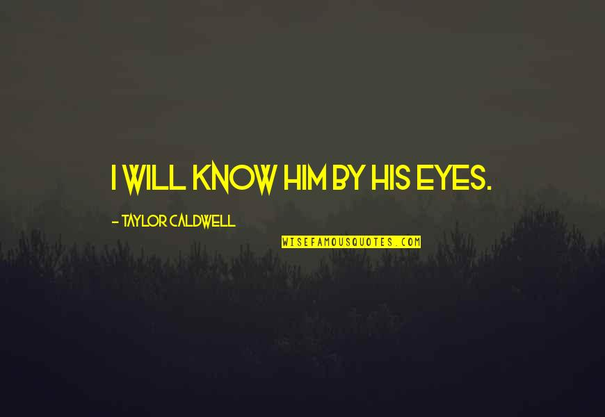 Dysrationalia Quotes By Taylor Caldwell: I will know him by his eyes.