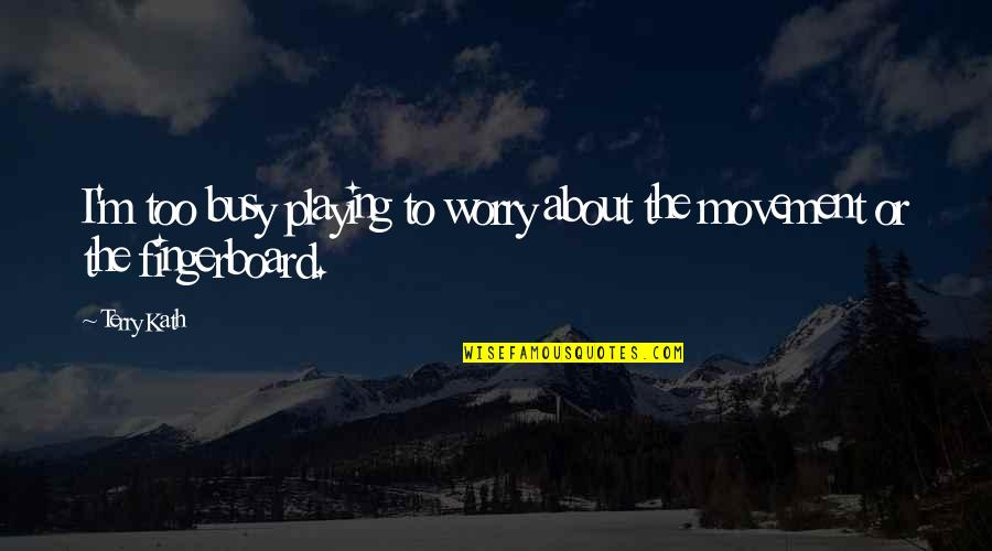 Dysrationalia Quotes By Terry Kath: I'm too busy playing to worry about the
