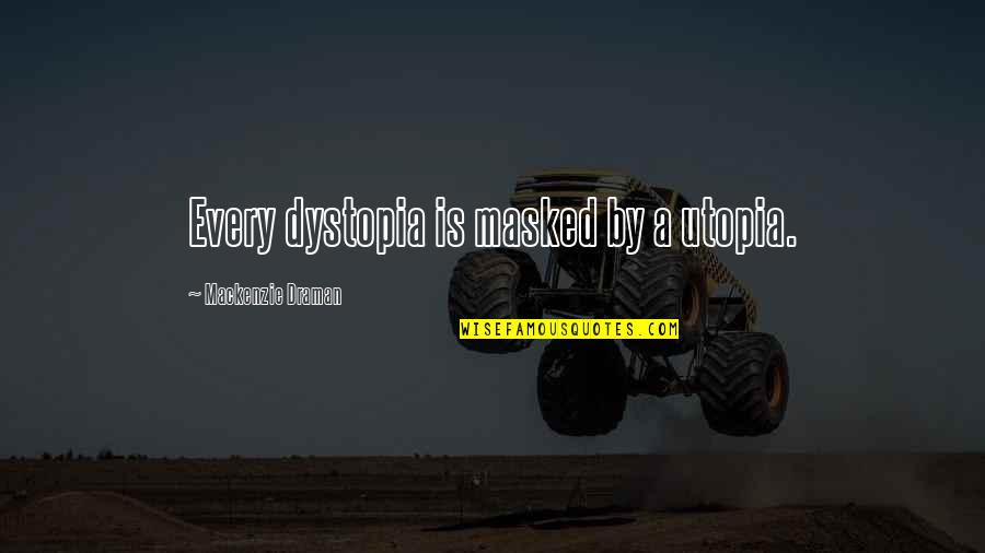 Dystopia And Utopia Quotes By Mackenzie Draman: Every dystopia is masked by a utopia.