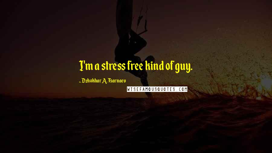 Dzhokhar A. Tsarnaev quotes: I'm a stress free kind of guy.