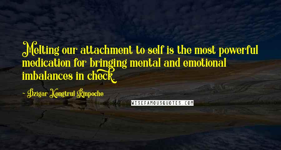 Dzigar Kongtrul Rinpoche quotes: Melting our attachment to self is the most powerful medication for bringing mental and emotional imbalances in check.