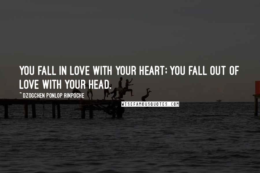 Dzogchen Ponlop Rinpoche quotes: You fall in love with your heart; you fall out of love with your head.