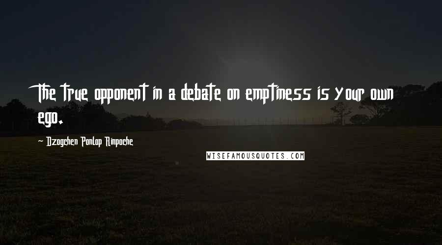 Dzogchen Ponlop Rinpoche quotes: The true opponent in a debate on emptiness is your own ego.